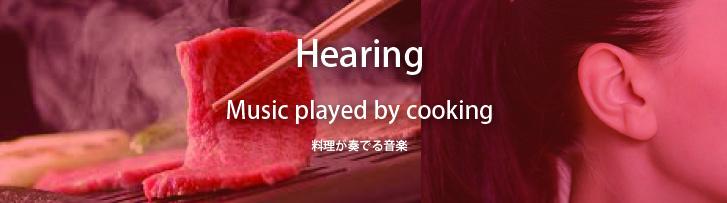 『聴覚』:Music played by cooking 料理が奏でる音楽 スープや鍋の「グツグツ」とした音、グリル料理や焼肉の「ジュージュー」とした音、調理の際に出る音など、温かさや冷たさ、鮮度を感じさせる など