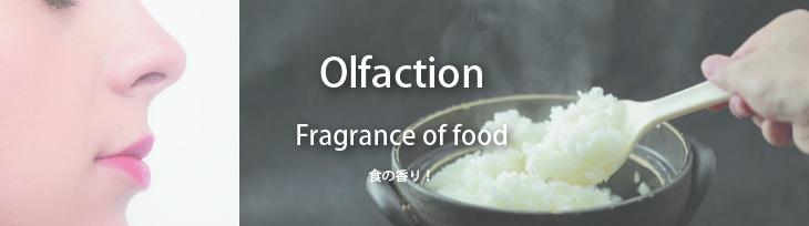 『嗅覚』:Fragrance of food 食の香り! フワーッとした湯気とともに香る出来立ての美味しさを伝え、食欲を増進させる など
