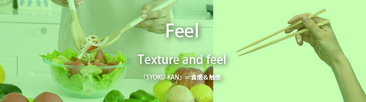 『触覚』:Texture and feel 「SYOKU-KAN」=食感&触感 「口当たりで感じる食材の鮮度や旨み」「口全体で温度を感じる」「手に食す醍醐味」「食材を合わせることで生まれる美味しさ」「手から伝わる料理の温度」など